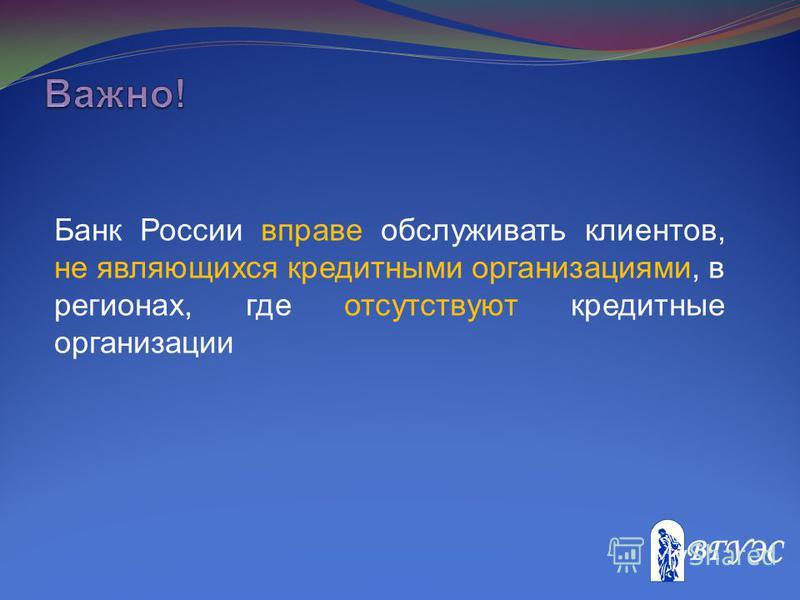 Банк России вправе обслуживать клиентов, не являющихся кредитными организациями, в регионах, где отсутствуют кредитные организации