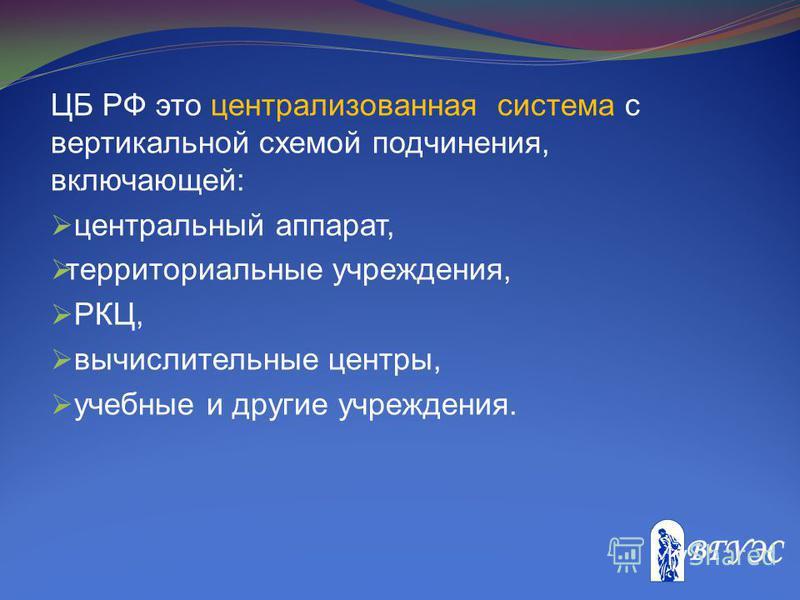 ЦБ РФ это централизованная система с вертикальной схемой подчинения, включающей: центральный аппарат, территориальные учреждения, РКЦ, вычислительные центры, учебные и другие учреждения.