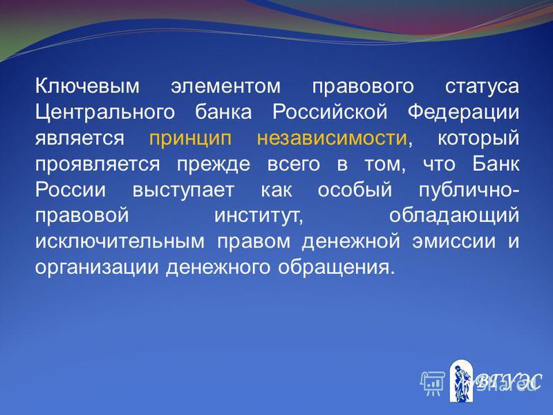 Ключевым элементом правового статуса Центрального банка Российской Федерации является принцип независимости, который проявляется прежде всего в том, что Банк России выступает как особый публично- правовой институт, обладающий исключительным правом де