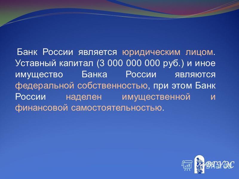 Банк России является юридическим лицом. Уставный капитал (3 000 000 000 руб.) и иное имущество Банка России являются федеральной собственностью, при этом Банк России наделен имущественной и финансовой самостоятельностью.