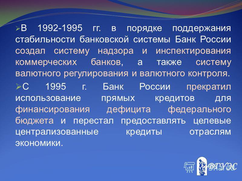 В 1992-1995 гг. в порядке поддержания стабильности банковской системы Банк России создал систему надзора и инспектирования коммерческих банков, а также систему валютного регулирования и валютного контроля. С 1995 г. Банк России прекратил использовани