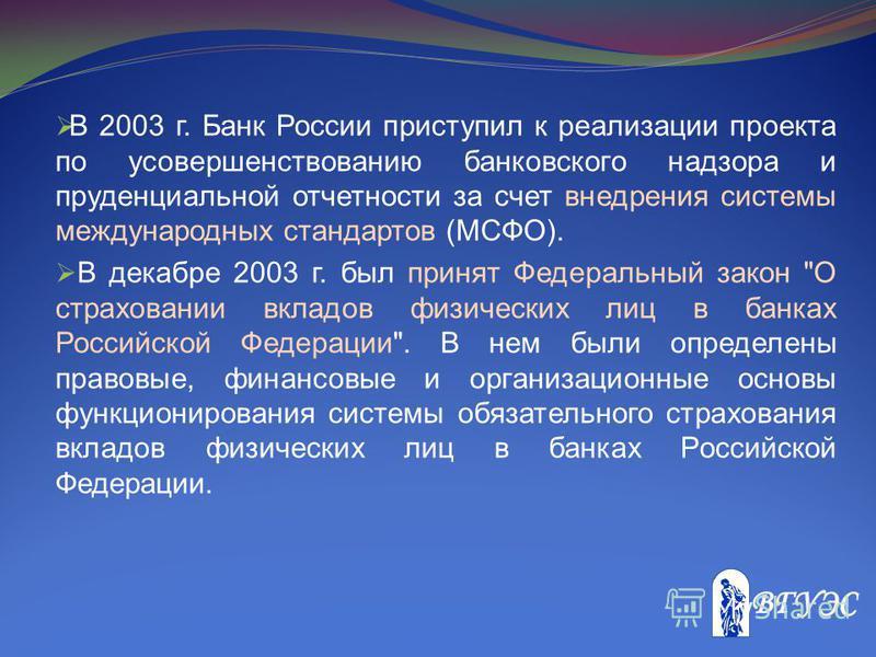 В 2003 г. Банк России приступил к реализации проекта по усовершенствованию банковского надзора и пруденциальной отчетности за счет внедрения системы международных стандартов (МСФО). В декабре 2003 г. был принят Федеральный закон