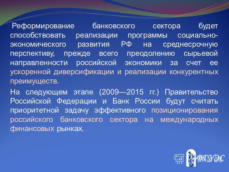 Реформирование банковского сектора будет способствовать реализации программы социально- экономического развития РФ на среднесрочную перспективу, прежде всего преодолению сырьевой направленности российской экономики за счет ее ускоренной диверсификаци