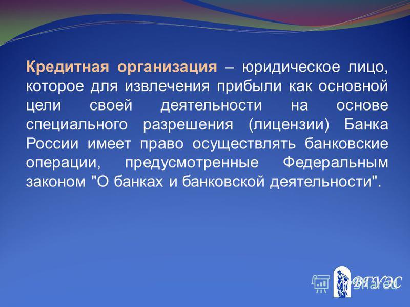 Кредитная организация – юридическое лицо, которое для извлечения прибыли как основной цели своей деятельности на основе специального разрешения (лицензии) Банка России имеет право осуществлять банковские операции, предусмотренные Федеральным законом