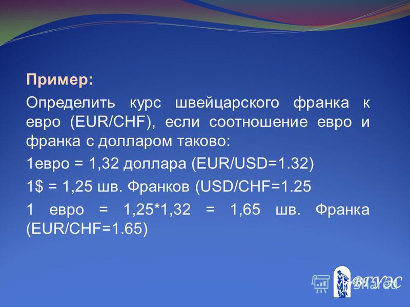 Пример: Определить курс швейцарского франка к евро (EUR/CHF), если соотношение евро и франка c долларом таково: 1 евро = 1,32 доллара (EUR/USD=1.32) 1$ = 1,25 шв. Франков (USD/CHF=1.25 1 евро = 1,25*1,32 = 1,65 шв. Франка (EUR/CHF=1.65)