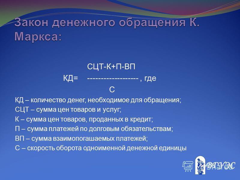 СЦТ-К+П-ВП КД=-------------------, где С КД – количество денег, необходимое для обращения; СЦТ – сумма цен товаров и услуг; К – сумма цен товаров, проданных в кредит; П – сумма платежей по долговым обязательствам; ВП – сумма взаимопогашаемых платежей