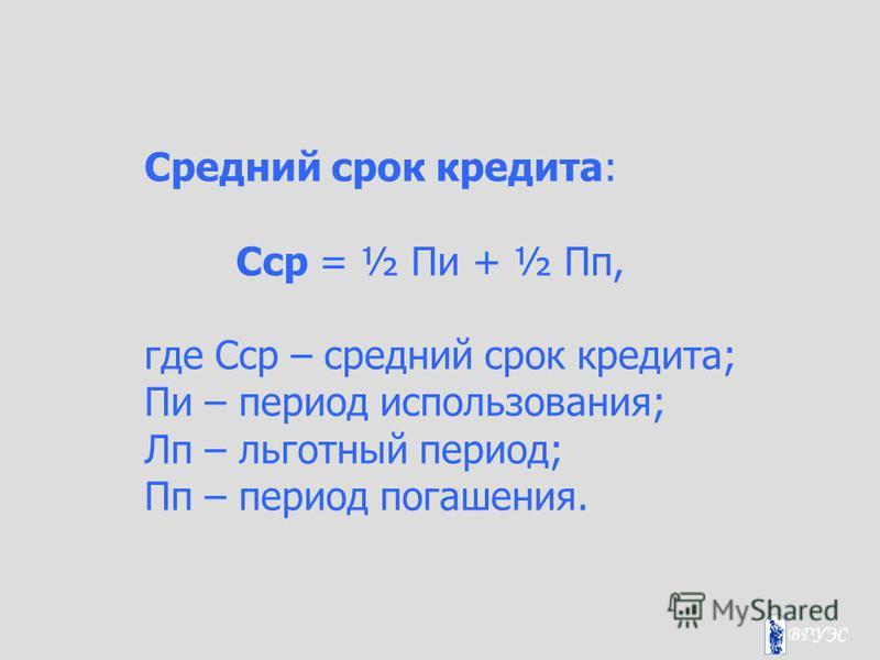 Средний срок кредита: Сср = ½ Пи + ½ Пп, где Сср – средний срок кредита; Пи – период использования; Лп – льготный период; Пп – период погашения.