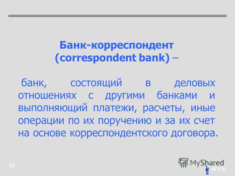 15 Банк-корреспондент (correspondent bank) – банк, состоящий в деловых отношениях с другими банками и выполняющий платежи, расчеты, иные операции по их поручению и за их счет на основе корреспондентского договора.
