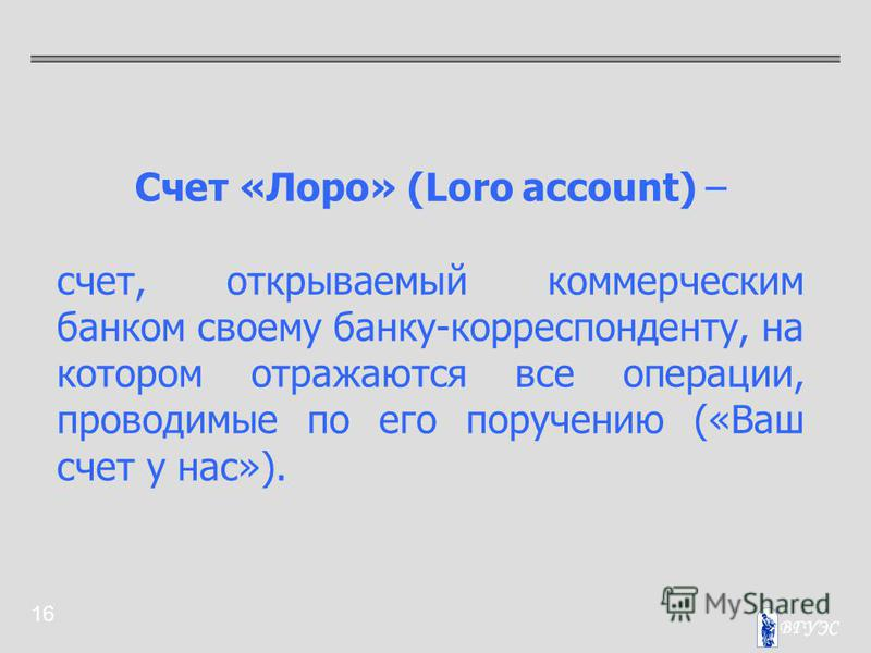 16 Счет «Лоро» (Loro account) – счет, открываемый коммерческим банком своему банку-корреспонденту, на котором отражаются все операции, проводимые по его поручению («Ваш счет у нас»).