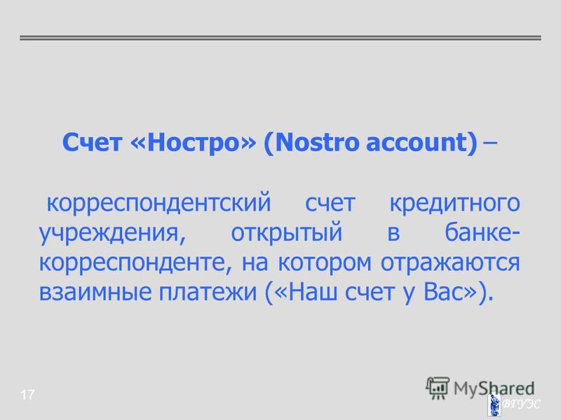 17 Счет «Ностро» (Nostro account) – корреспондентский счет кредитного учреждения, открытый в банке- корреспонденте, на котором отражаются взаимные платежи («Наш счет у Вас»).