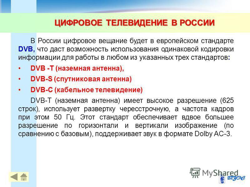 В России цифровое вещание будет в европейском стандарте DVB, что даст возможность использования одинаковой кодировки информации для работы в любом из указанных трех стандартов: DVB -T (наземная антенна), DVB-S (спутниковая антенна) DVB-C (кабельное т