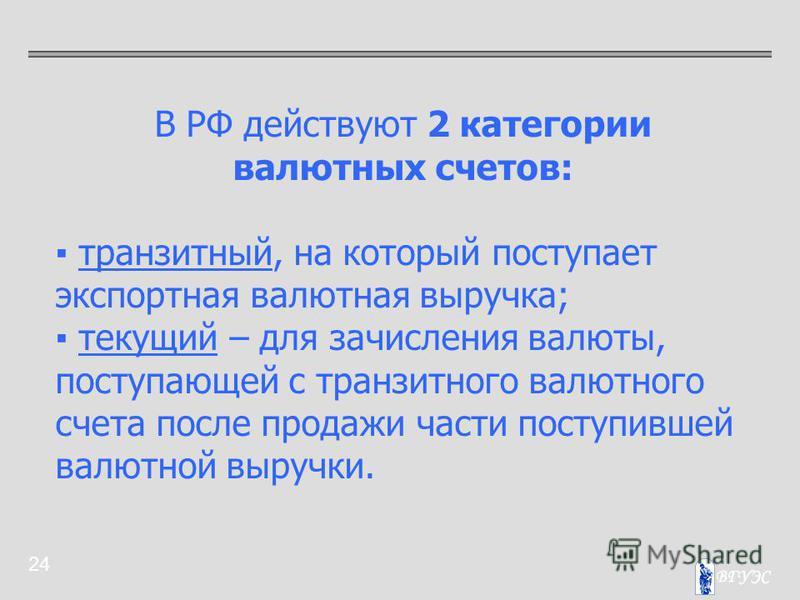 24 В РФ действуют 2 категории валютных счетов: транзитный, на который поступает экспортная валютная выручка; текущий – для зачисления валюты, поступающей с транзитного валютного счета после продажи части поступившей валютной выручки.
