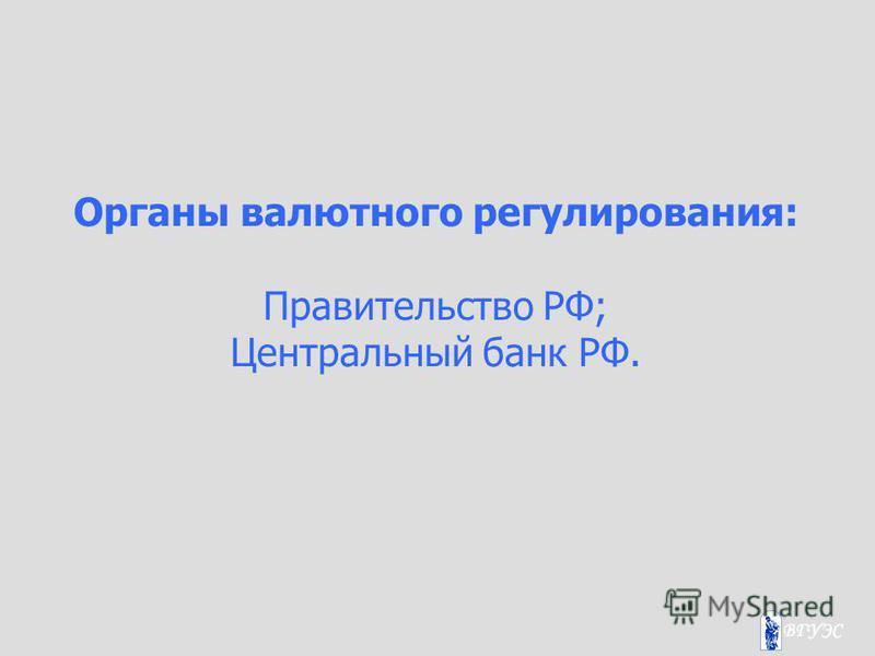 Органы валютного регулирования: Правительство РФ; Центральный банк РФ.