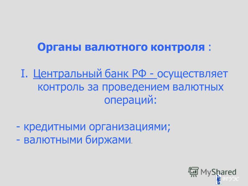 Органы валютного контроля : I.Центральный банк РФ - осуществляет контроль за проведением валютных операций: - кредитными организациями; - валютными биржами.