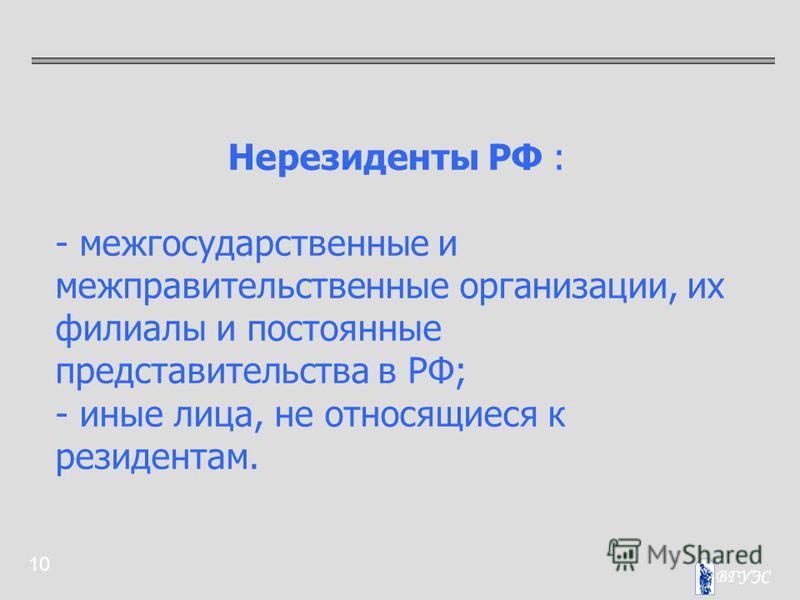 10 Нерезиденты РФ : - межгосударственные и межправительственные организации, их филиалы и постоянные представительства в РФ; - иные лица, не относящиеся к резидентам.