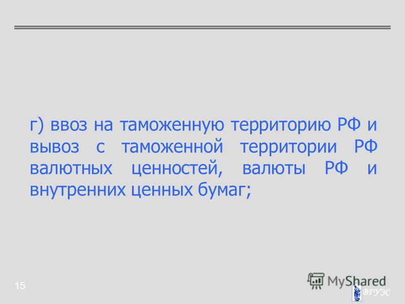 15 г) ввоз на таможенную территорию РФ и вывоз с таможенной территории РФ валютных ценностей, валюты РФ и внутренних ценных бумаг;