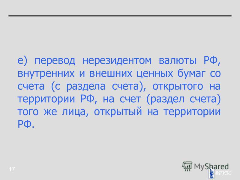 17 е) перевод нерезидентом валюты РФ, внутренних и внешних ценных бумаг со счета (с раздела счета), открытого на территории РФ, на счет (раздел счета) того же лица, открытый на территории РФ.