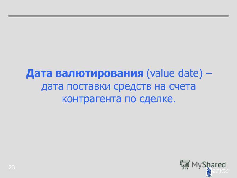 23 Дата валютирования (value date) – дата поставки средств на счета контрагента по сделке.