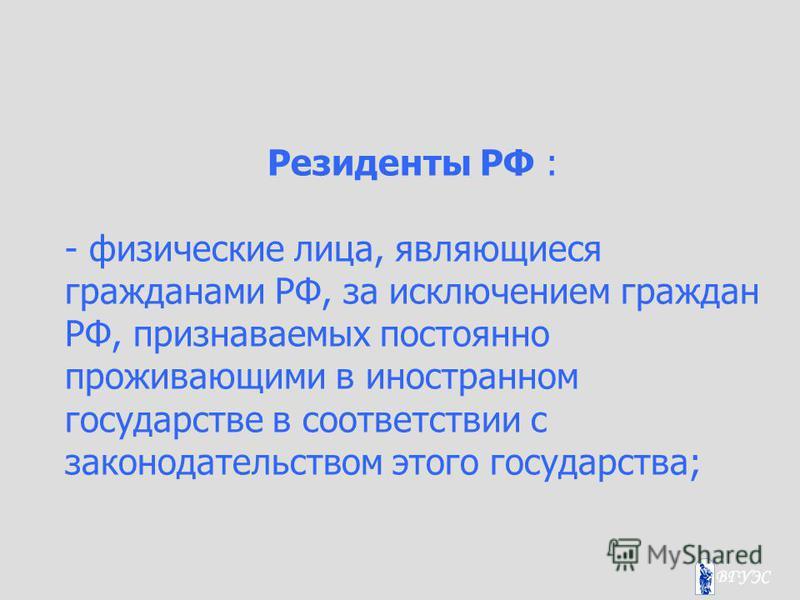 Резиденты РФ : - физические лица, являющиеся гражданами РФ, за исключением граждан РФ, признаваемых постоянно проживающими в иностранном государстве в соответствии с законодательством этого государства;