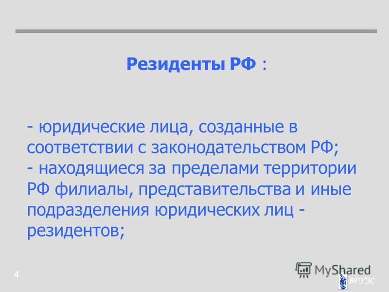 4 Резиденты РФ : - юридические лица, созданные в соответствии с законодательством РФ; - находящиеся за пределами территории РФ филиалы, представительства и иные подразделения юридических лиц - резидентов;