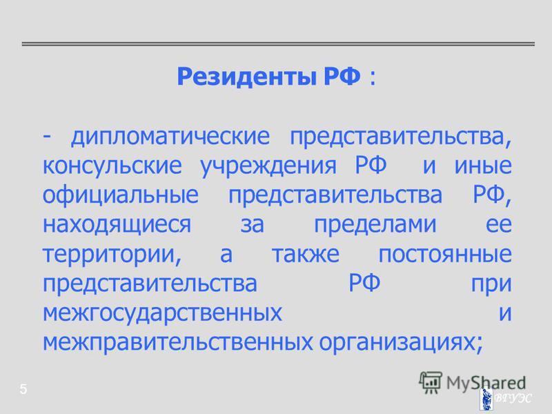 5 Резиденты РФ : - дипломатические представительства, консульские учреждения РФ и иные официальные представительства РФ, находящиеся за пределами ее территории, а также постоянные представительства РФ при межгосударственных и межправительственных орг