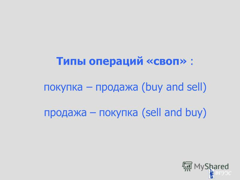 Типы операций «своп» : покупка – продажа (buy and sell) продажа – покупка (sell and buy)