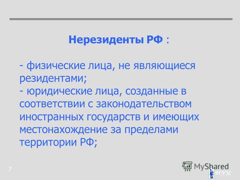 7 Нерезиденты РФ : - физические лица, не являющиеся резидентами; - юридические лица, созданные в соответствии с законодательством иностранных государств и имеющих местонахождение за пределами территории РФ;