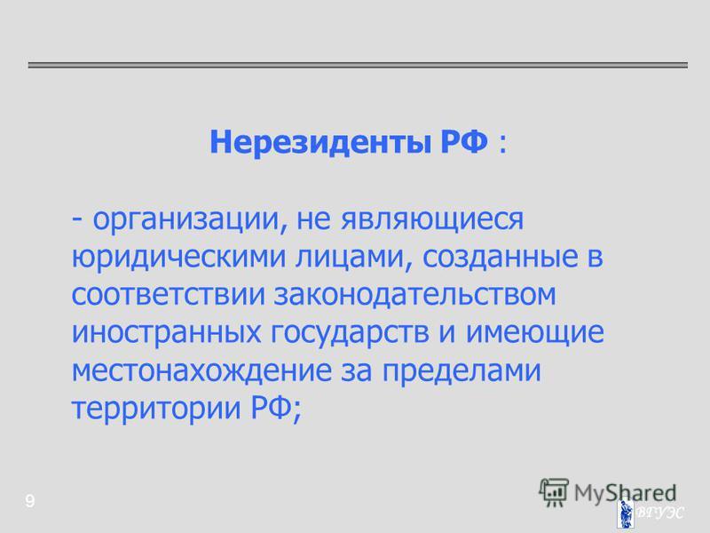 9 Нерезиденты РФ : - организации, не являющиеся юридическими лицами, созданные в соответствии законодательством иностранных государств и имеющие местонахождение за пределами территории РФ;