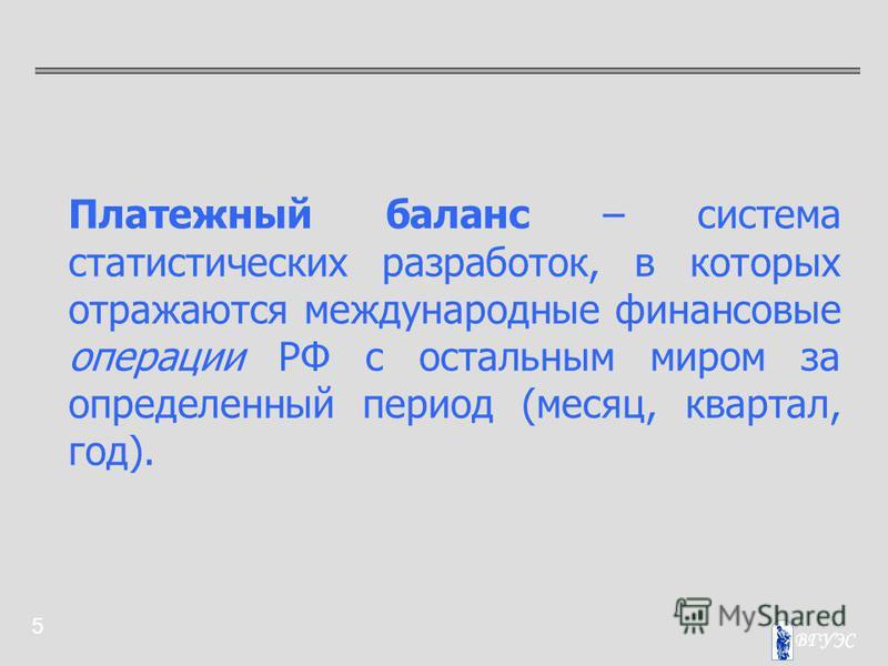 5 Платежный баланс – система статистических разработок, в которых отражаются международные финансовые операции РФ с остальным миром за определенный период (месяц, квартал, год).