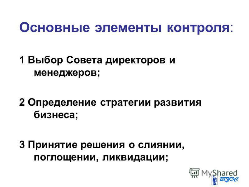 Основные элементы контроля: 1 Выбор Совета директоров и менеджеров; 2 Определение стратегии развития бизнеса; 3 Принятие решения о слиянии, поглощении, ликвидации;