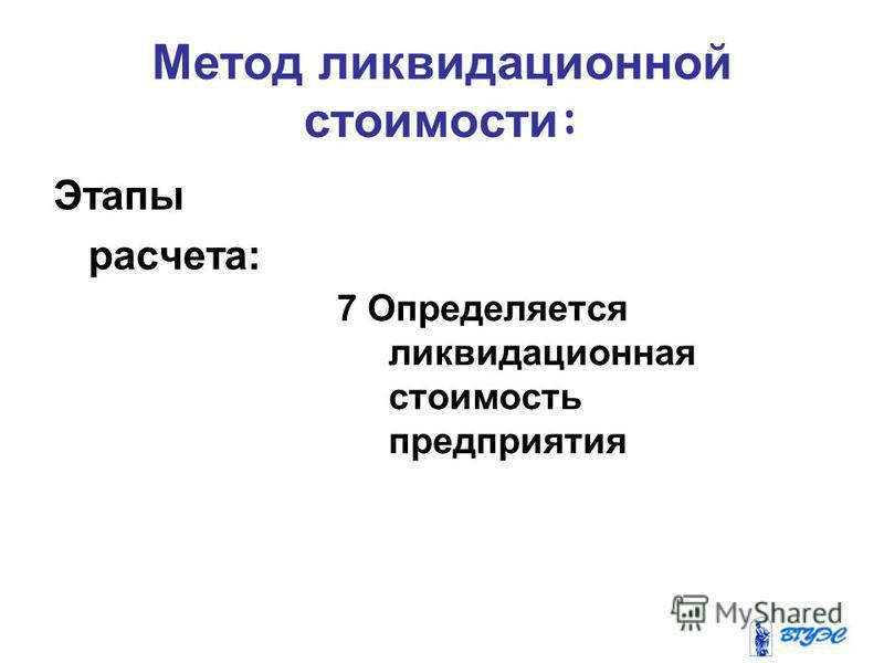 Метод ликвидационной стоимости : Этапы расчета: 7 Определяется ликвидационная стоимость предприятия