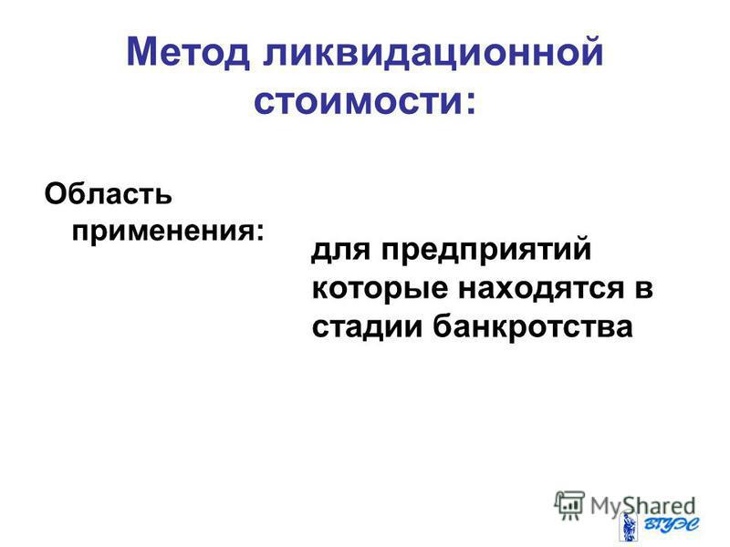 Метод ликвидационной стоимости: Область применения: для предприятий которые находятся в стадии банкротства