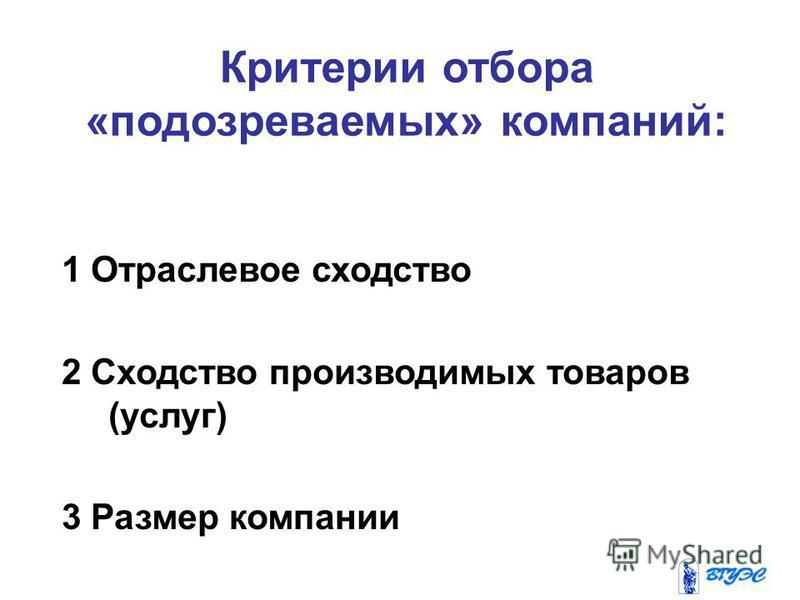 Критерии отбора «подозреваемых» компаний: 1 Отраслевое сходство 2 Сходство производимых товаров (услуг) 3 Размер компании