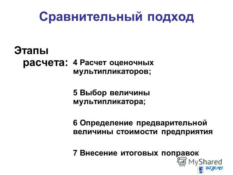 Сравнительный подход Этапы расчета: 4 Расчет оценочных мультипликаторов; 5 Выбор величины мультипликатора; 6 Определение предварительной величины стоимости предприятия 7 Внесение итоговых поправок