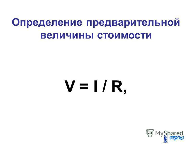 Определение предварительной величины стоимости V = I / R,