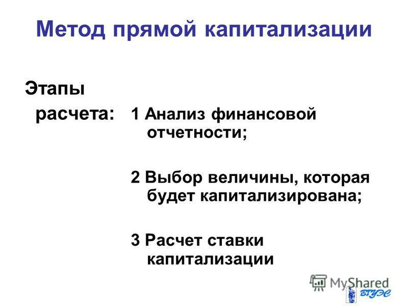 Метод прямой капитализации Этапы расчета: 1 Анализ финансовой отчетности; 2 Выбор величины, которая будет капитализирована; 3 Расчет ставки капитализации