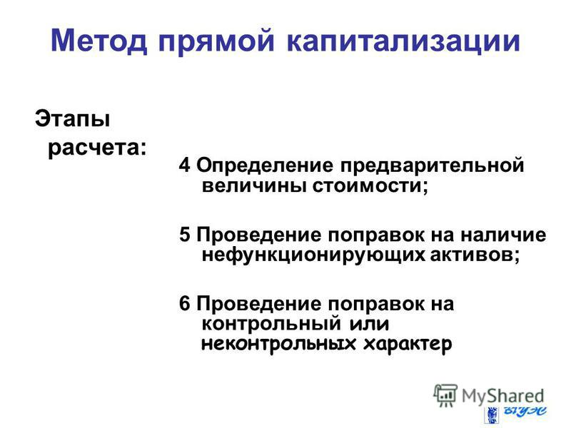 Метод прямой капитализации Этапы расчета: 4 Определение предварительной величины стоимости; 5 Проведение поправок на наличие нефункционирующих активов; 6 Проведение поправок на контрольный или неконтрольных характер