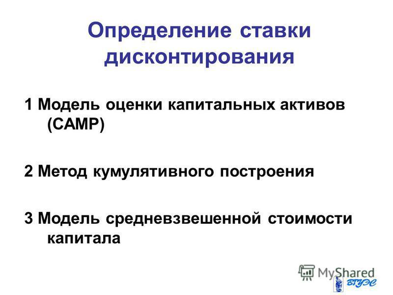Определение ставки дисконтирования 1 Модель оценки капитальных активов (САМР) 2 Метод кумулятивного построения 3 Модель средневзвешенной стоимости капитала