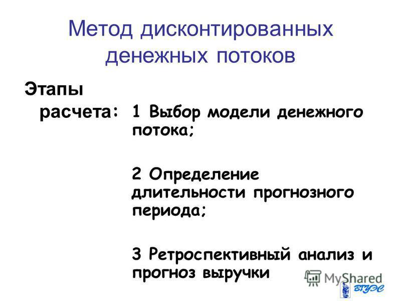 Метод дисконтированных денежных потоков Этапы расчета : 1 Выбор модели денежного потока; 2 Определение длительности прогнозного периода; 3 Ретроспективный анализ и прогноз выручки