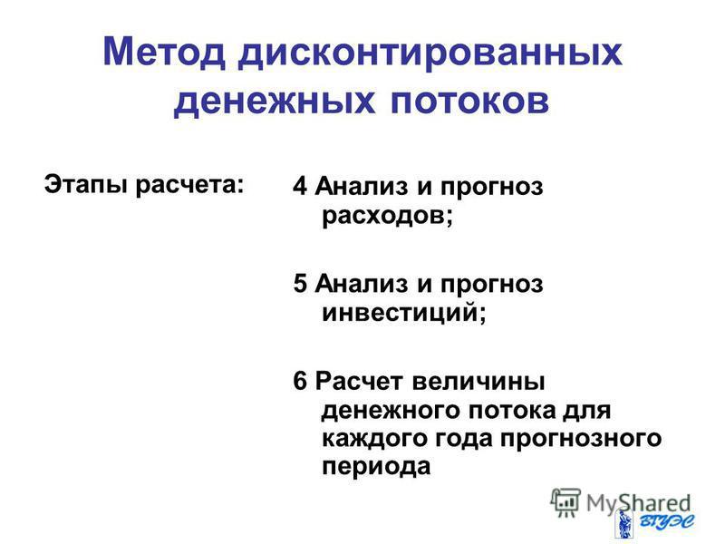 Метод дисконтированных денежных потоков Этапы расчета: 4 Анализ и прогноз расходов; 5 Анализ и прогноз инвестиций; 6 Расчет величины денежного потока для каждого года прогнозного периода