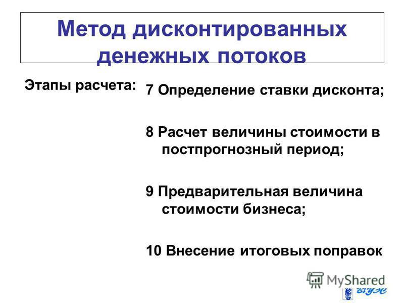 Метод дисконтированных денежных потоков Этапы расчета: 7 Определение ставки дисконта; 8 Расчет величины стоимости в постпрогнозный период; 9 Предварительная величина стоимости бизнеса; 10 Внесение итоговых поправок