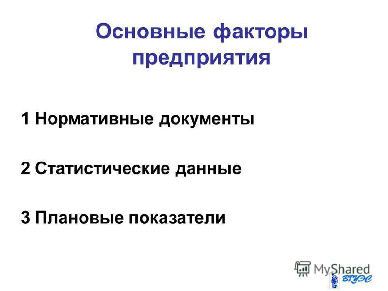 Основные факторы предприятия 1 Нормативные документы 2 Статистические данные 3 Плановые показатели
