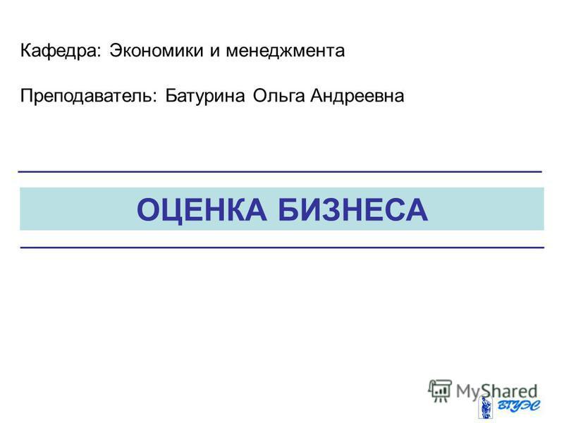 ОЦЕНКА БИЗНЕСА Кафедра: Экономики и менеджмента Преподаватель: Батурина Ольга Андреевна