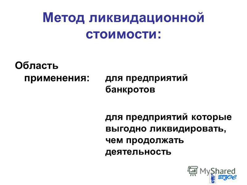 Метод ликвидационной стоимости: Область применения: для предприятий банкротов для предприятий которые выгодно ликвидировать, чем продолжать деятельность