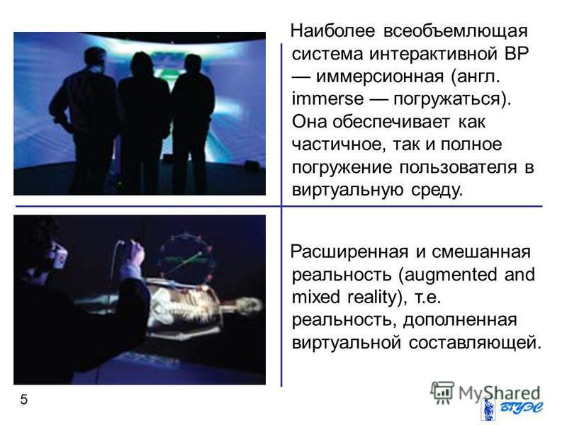 5 Наиболее всеобъемлющая система интерактивной ВР иммерсионная (англ. immerse погружаться). Она обеспечивает как частичное, так и полное погружение пользователя в виртуальную среду. Расширенная и смешанная реальность (augmented and mixed reality), т.