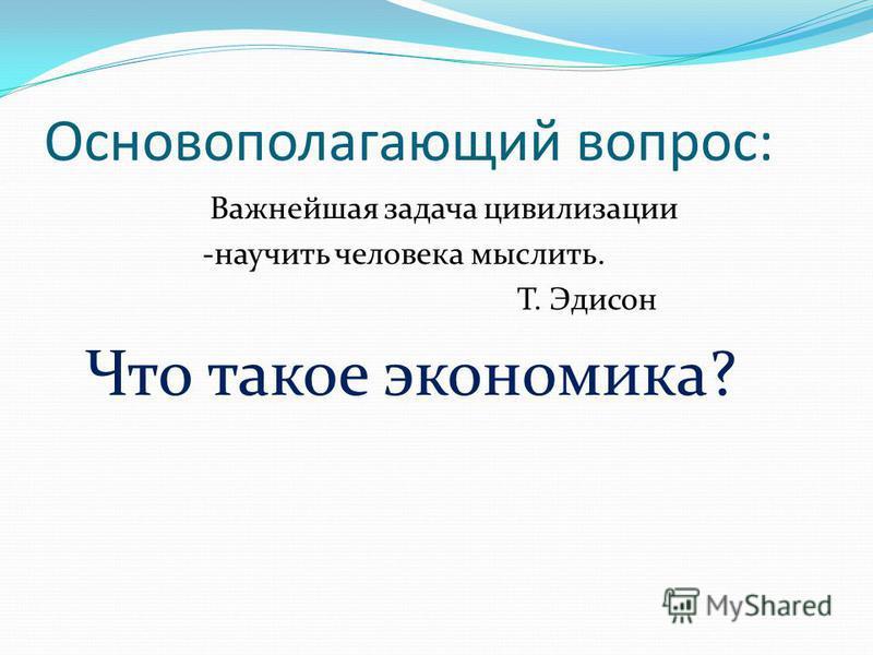 Основополагающий вопрос: Важнейшая задача цивилизации -научить человека мыслить. Т. Эдисон Что такое экономика?