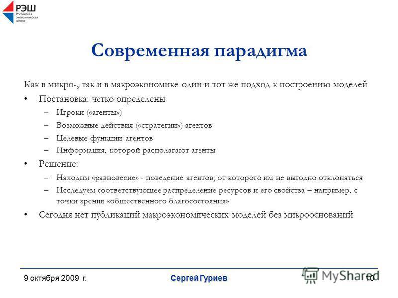 9 октября 2009 г. Сергей Гуриев 10 Современная парадигма Как в микро-, так и в макроэкономике один и тот же подход к построению моделей Постановка: четко определены –Игроки («агенты») –Возможные действия («стратегии») агентов –Целевые функции агентов