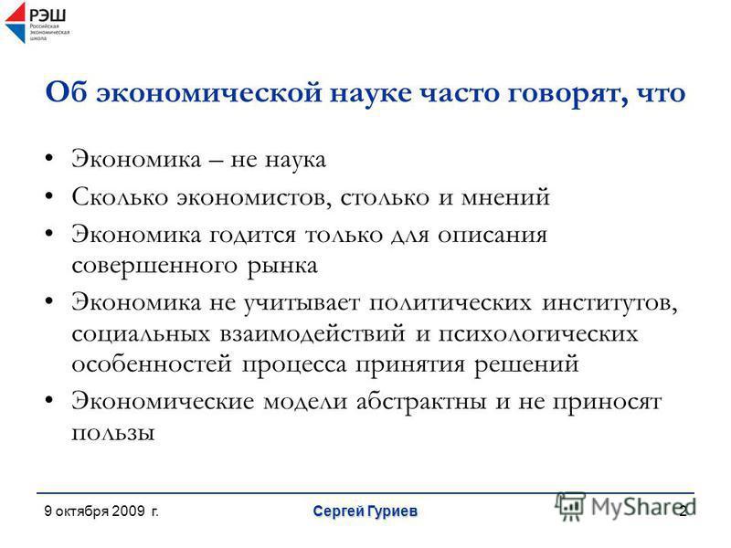 9 октября 2009 г. Сергей Гуриев 2 Об экономической науке часто говорят, что Экономика – не наука Сколько экономистов, столько и мнений Экономика годится только для описания совершенного рынка Экономика не учитывает политических институтов, социальных