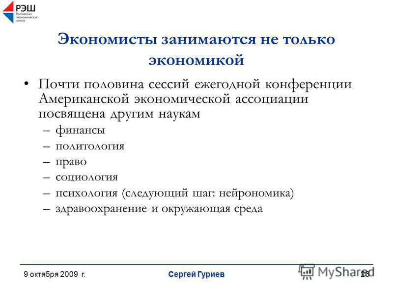9 октября 2009 г. Сергей Гуриев 26 Экономисты занимаются не только экономикой Почти половина сессий ежегодной конференции Американской экономической ассоциации посвящена другим наукам –финансы –политология –право –социология –психология (следующий ша