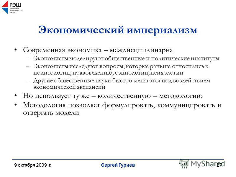 9 октября 2009 г. Сергей Гуриев 27 Экономический империализм Современная экономика – междисциплинарна –Экономисты моделируют общественные и политические институты –Экономисты исследуют вопросы, которые раньше относились к политологии, правоведению, с